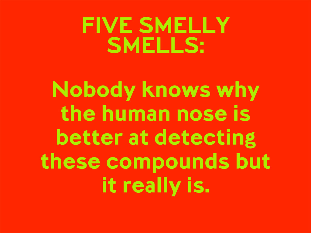 FIVE SMELLY SMELLS: ! Nobody knows why the hum...