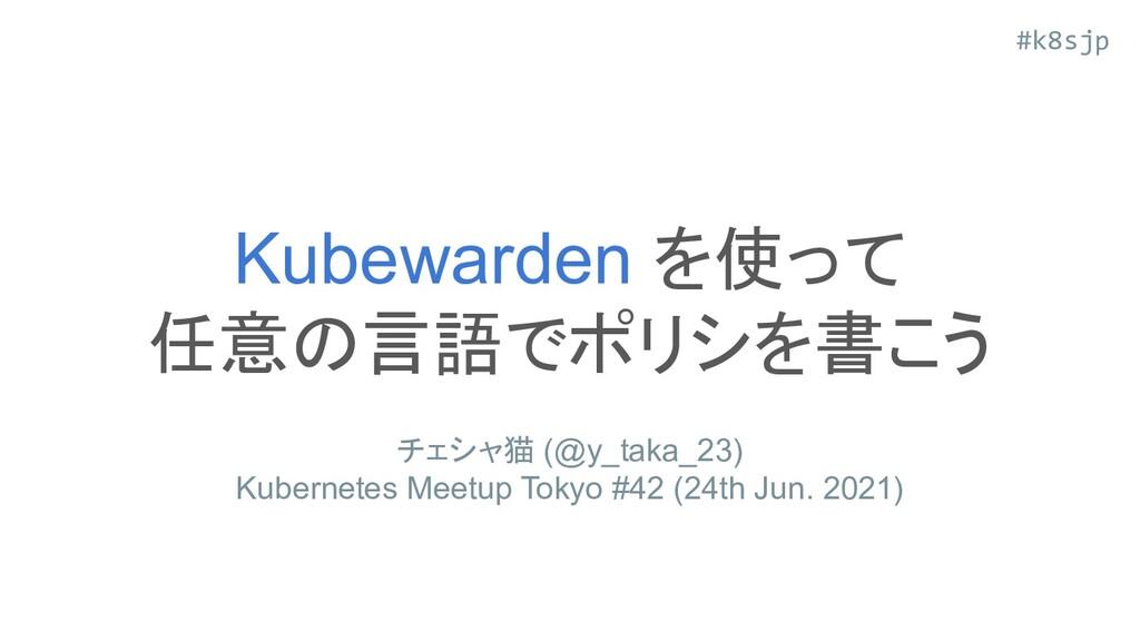 #k8sjp Kubewarden を使って 任意の言語でポリシを書こう チェシャ猫 (@y_...