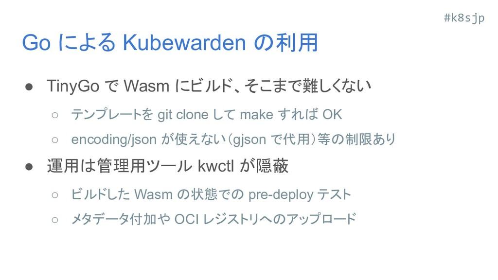 #k8sjp Go による Kubewarden の利用 ● TinyGo で Wasm にビ...