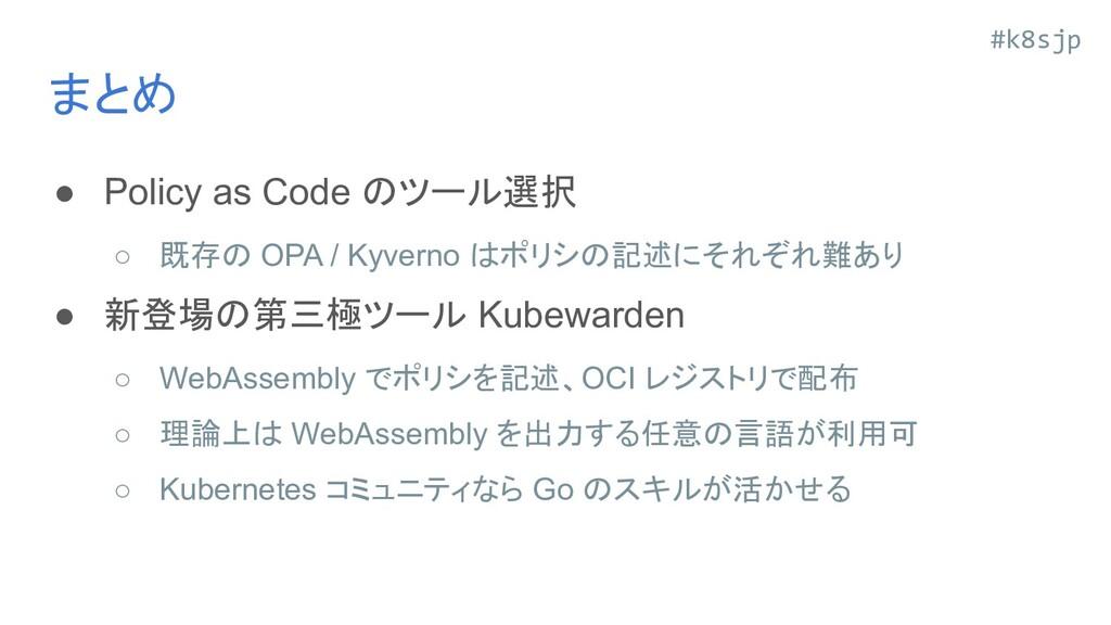 #k8sjp まとめ ● Policy as Code のツール選択 ○ 既存の OPA / ...