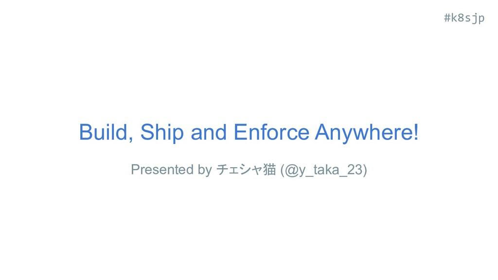 #k8sjp Build, Ship and Enforce Anywhere! Presen...