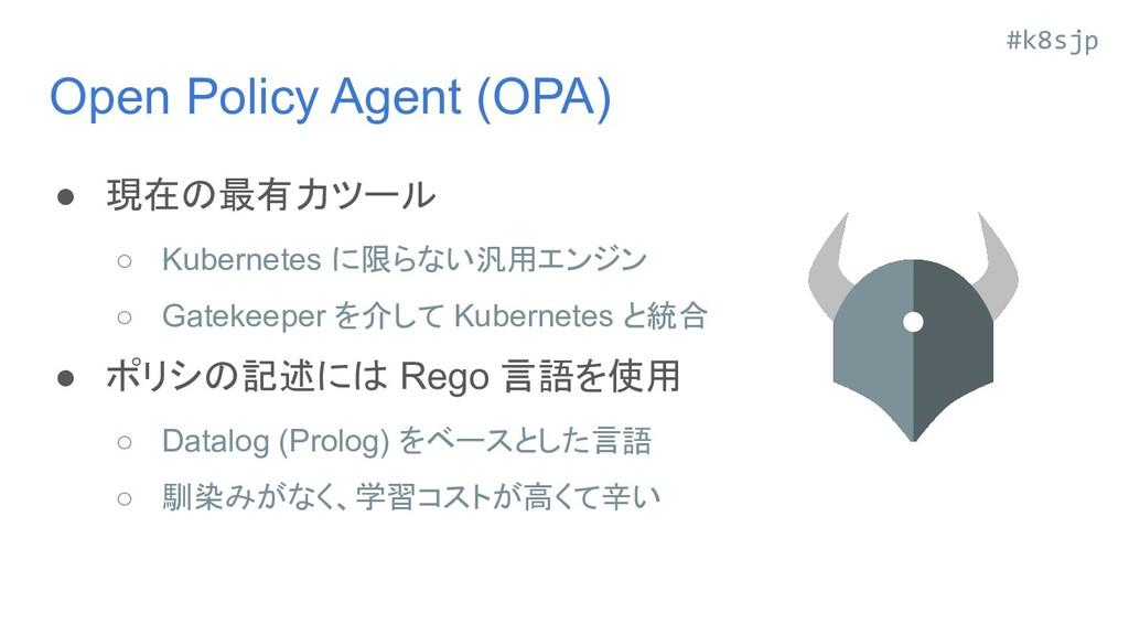 #k8sjp Open Policy Agent (OPA) ● 現在の最有力ツール ○ Ku...