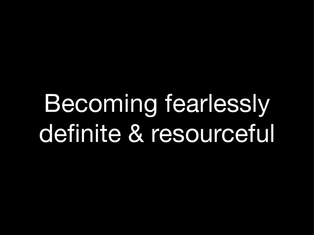 Becoming fearlessly  definite & resourceful