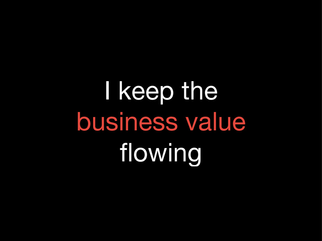 I keep the  business value  flowing