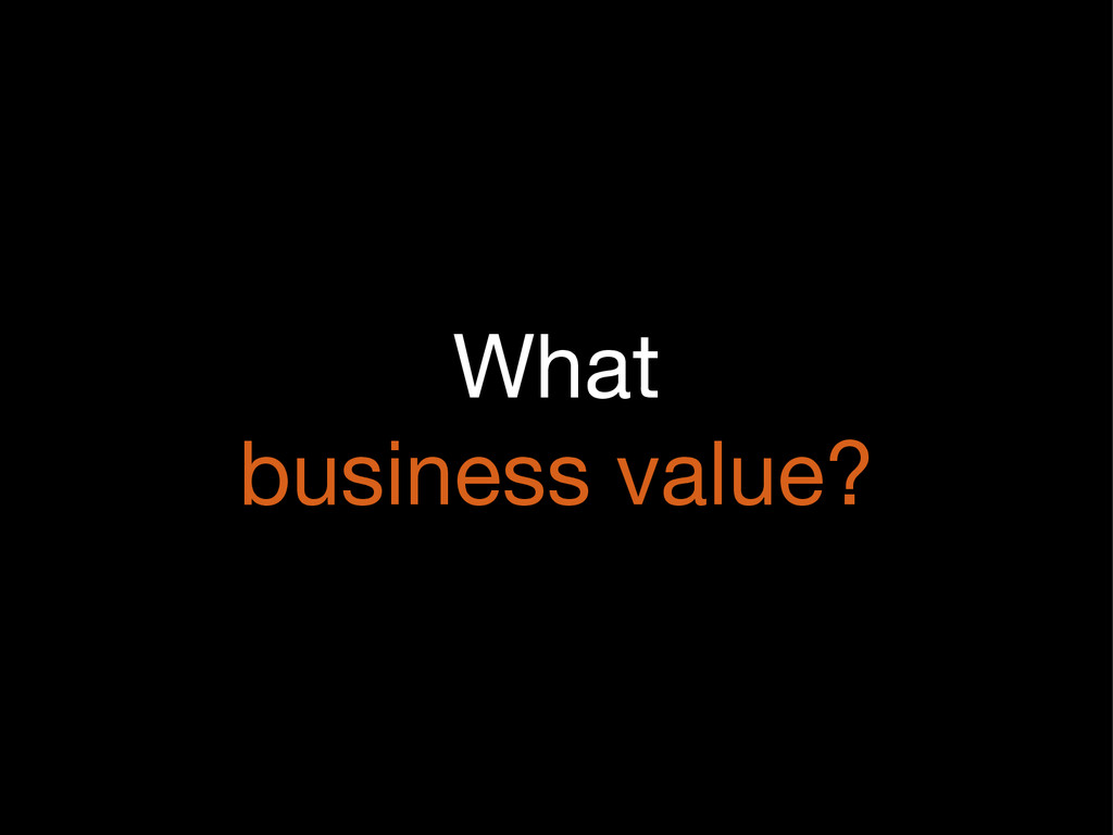 What  business value?