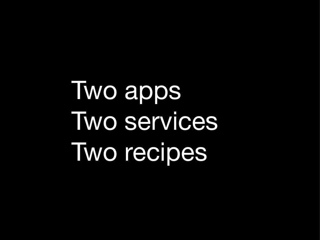 Two apps  Two services  Two recipes