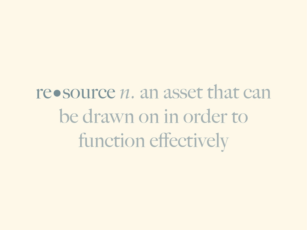 re•source n. an asset that can be drawn on in o...