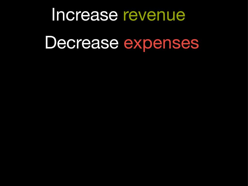 Decrease expenses Increase revenue