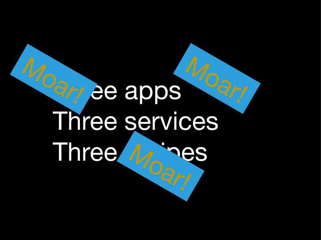 Three apps  Three services  Three recipes Moar!...