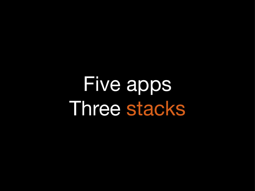 Five apps  Three stacks