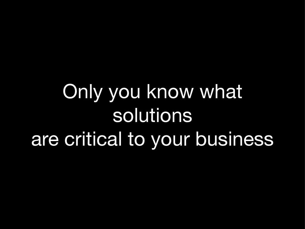 Only you know what  solutions  are critical to ...