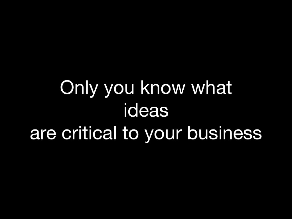 Only you know what  ideas  are critical to your...