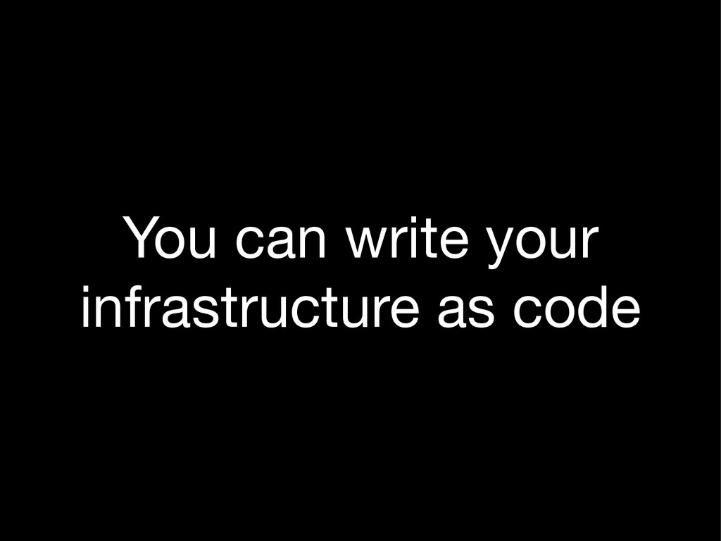 You can write your infrastructure as code