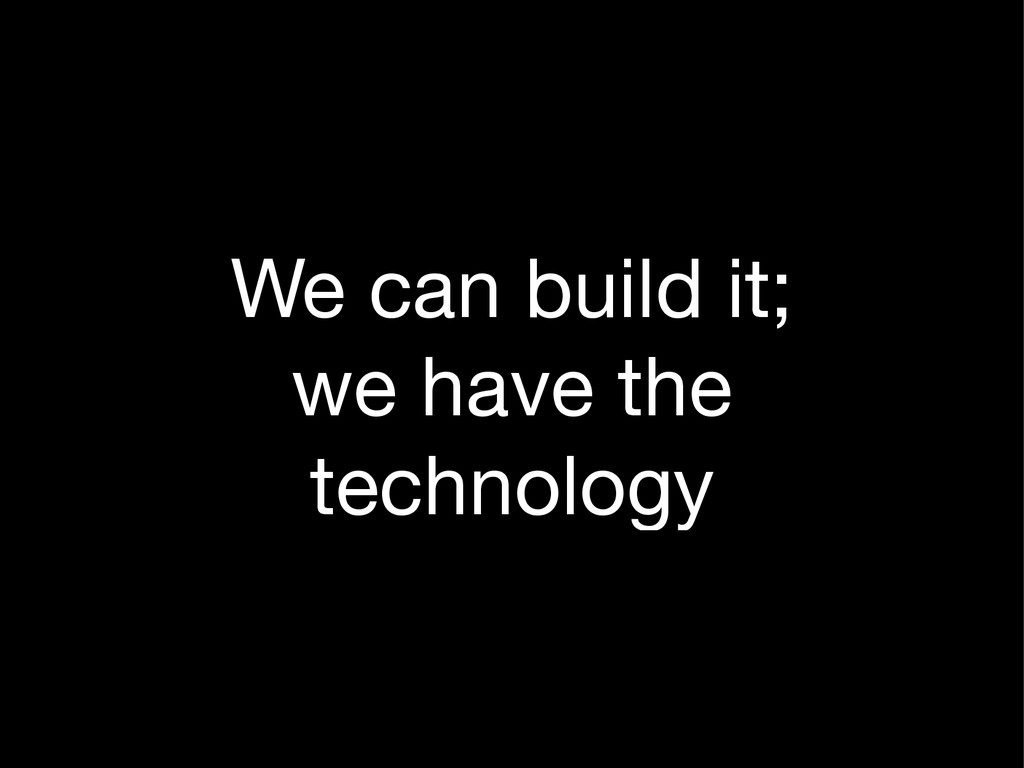 We can build it;  we have the technology