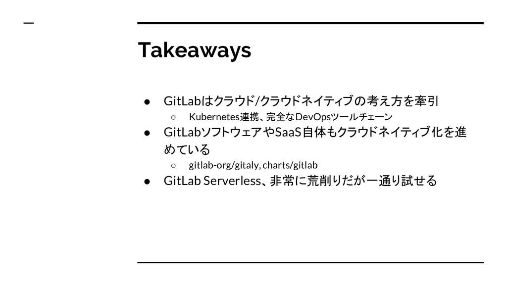 Takeaways ● GitLabはクラウド/クラウドネイティブの考え方を牽引 ○ Kube...