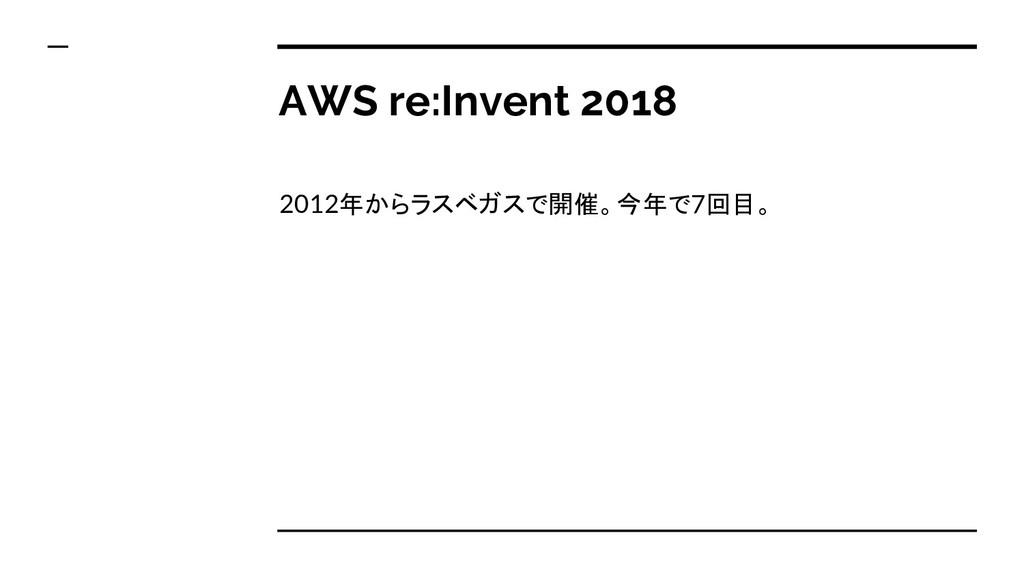 AWS re:Invent 2018 2012年からラスベガスで開催。今年で7回目。