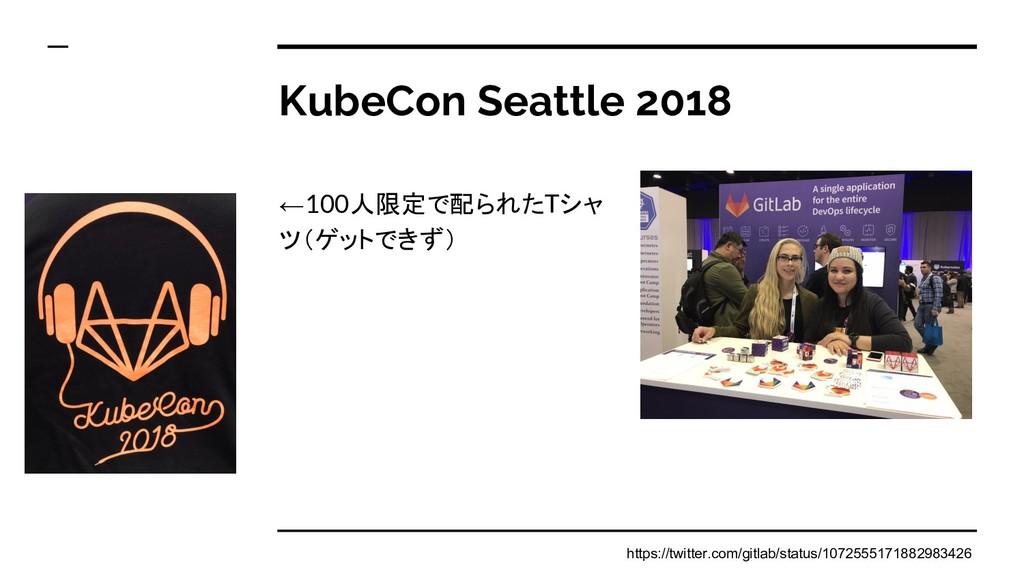 KubeCon Seattle 2018 ←100人限定で配られたTシャ ツ(ゲットできず) ...