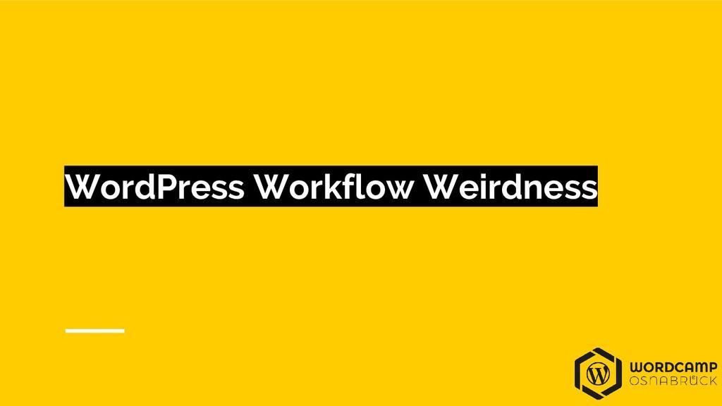 WordPress Workflow Weirdness