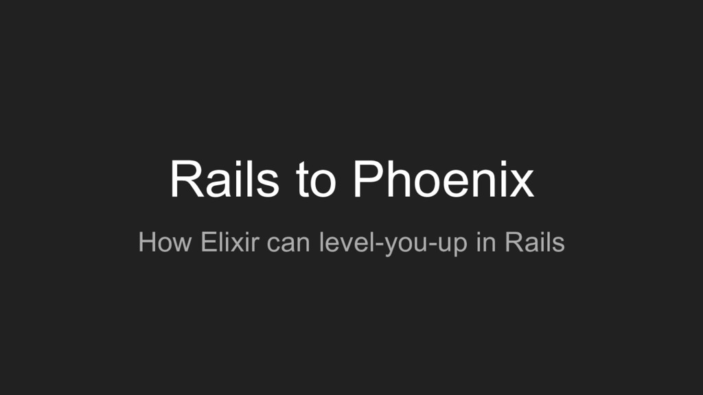 Rails to Phoenix How Elixir can level-you-up in...