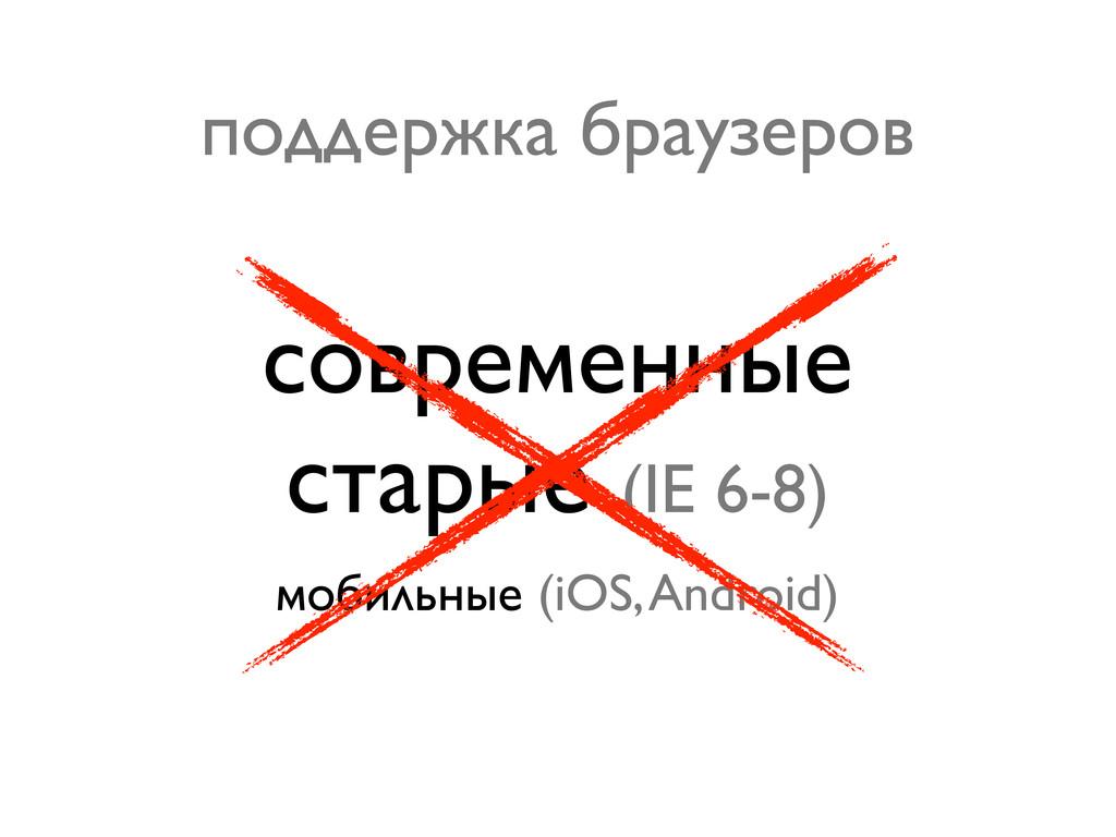современные старые (IE 6-8) мобильные (iOS, And...