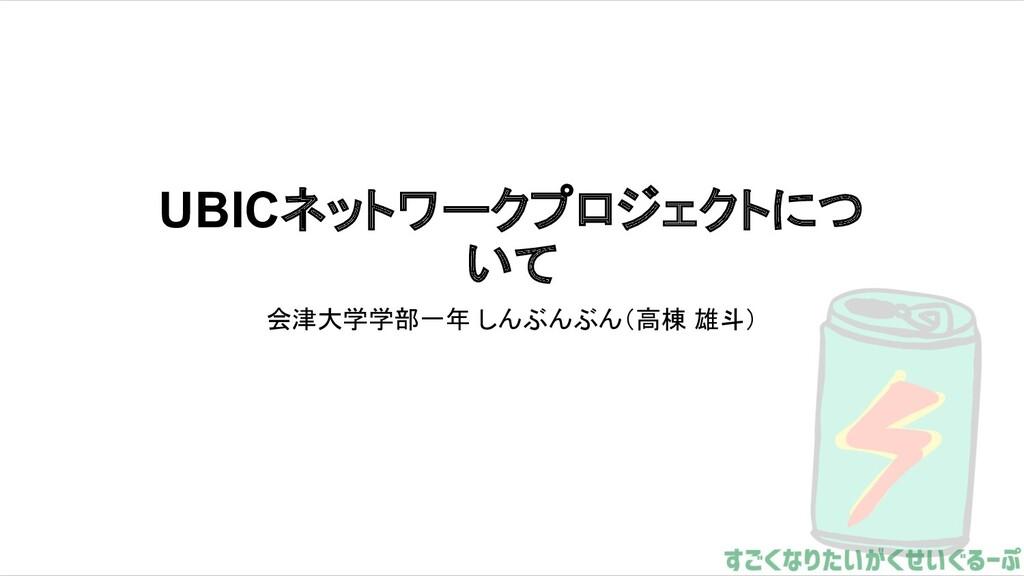 UBICネットワークプロジェクトにつ いて 会津大学学部一年 しんぶんぶん(高棟 雄斗)