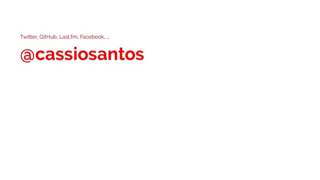 Twitter, GitHub, Last.fm, Facebook, ... @cassio...
