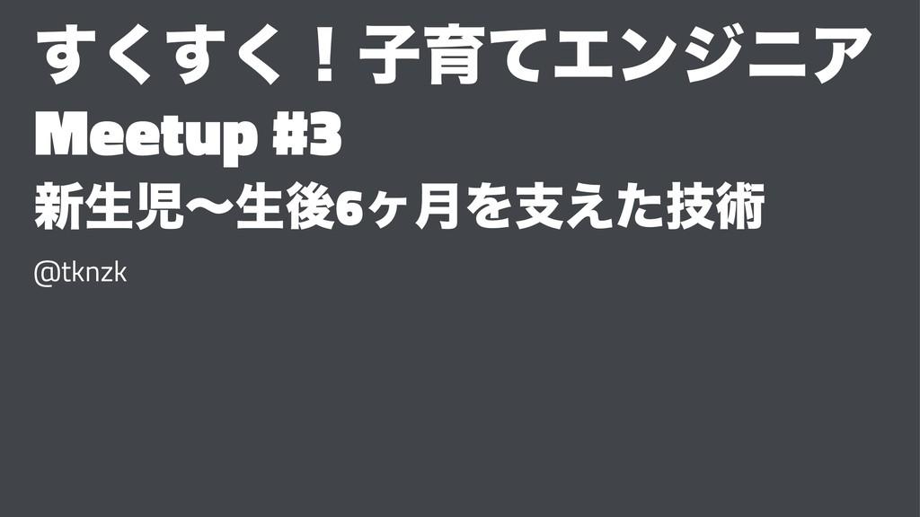 ͘͘͢͢ʂࢠҭͯΤϯδχΞ Meetup #3 ৽ੜʙੜޙ6ϲ݄Λࢧٕ͑ͨज़ @tknzk