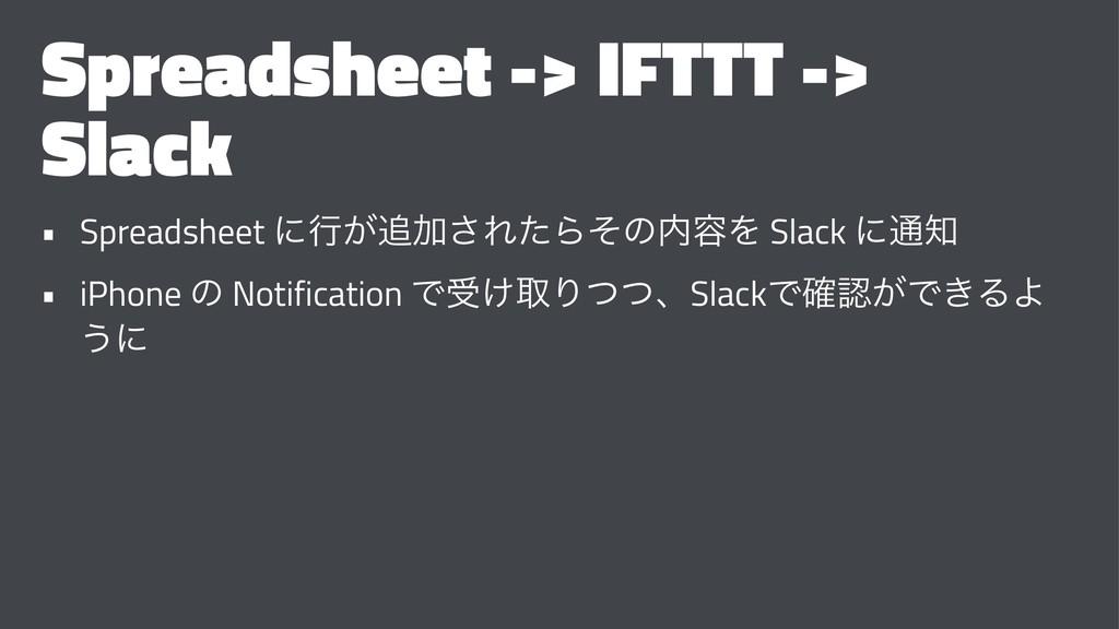 Spreadsheet -> IFTTT -> Slack • Spreadsheet ʹߦ͕...