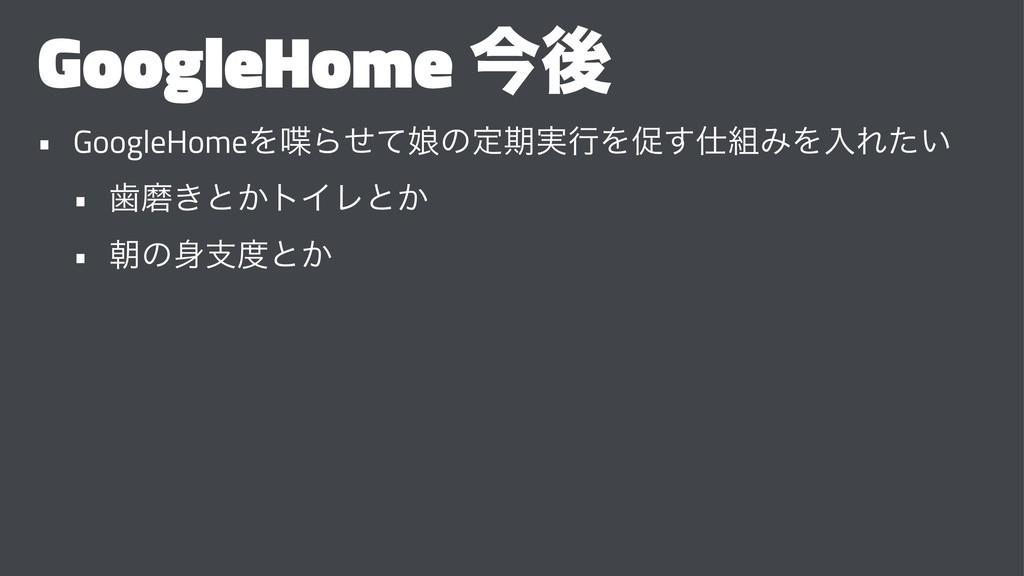 GoogleHome ࠓޙ • GoogleHomeΛΒ່ͤͯͷఆظ࣮ߦΛଅ͢ΈΛೖΕͨ...