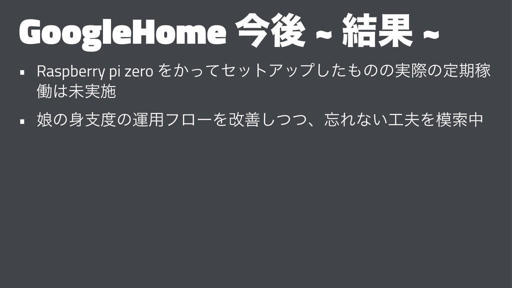 GoogleHome ࠓޙ ~ ݁Ռ ~ • Raspberry pi zero Λ͔ͬͯηο...