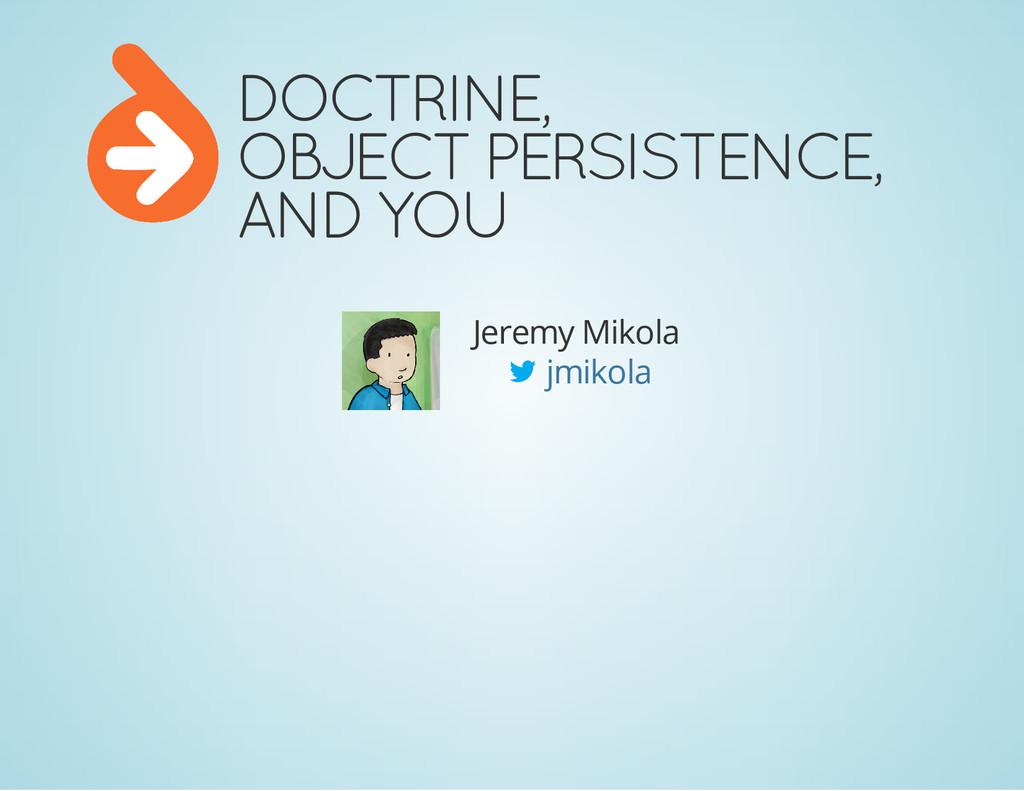 DOCTRINE, OBJECT PERSISTENCE, AND YOU Jeremy Mi...