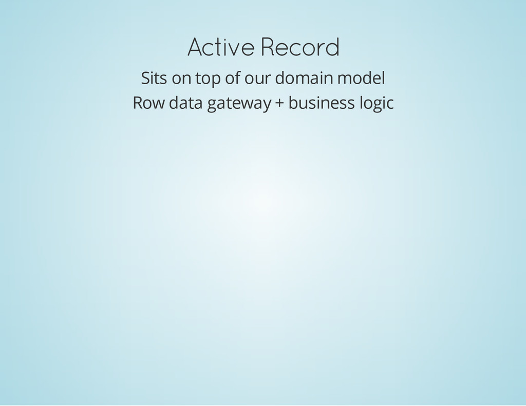 Active Record Sits on top of our domain model R...