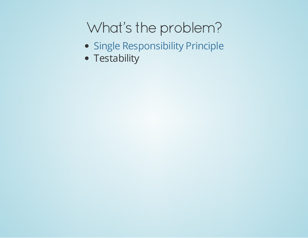 What's the problem? Testability Single Responsi...