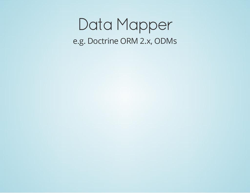 Data Mapper e.g. Doctrine ORM 2.x, ODMs