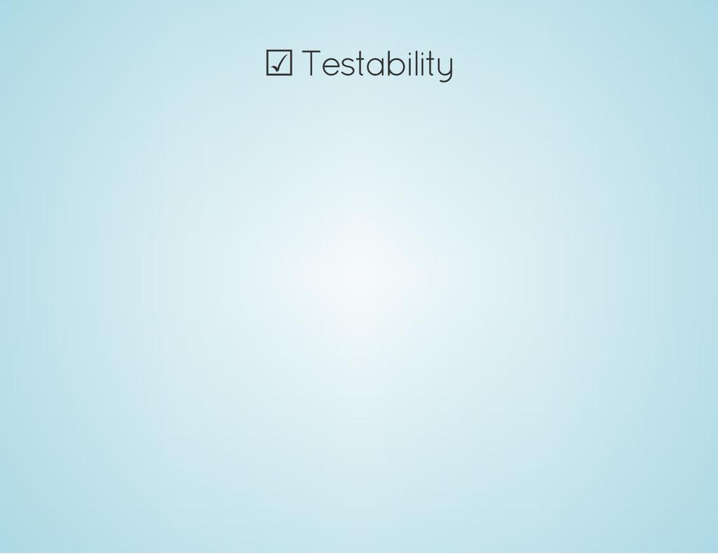 ☑ Testability