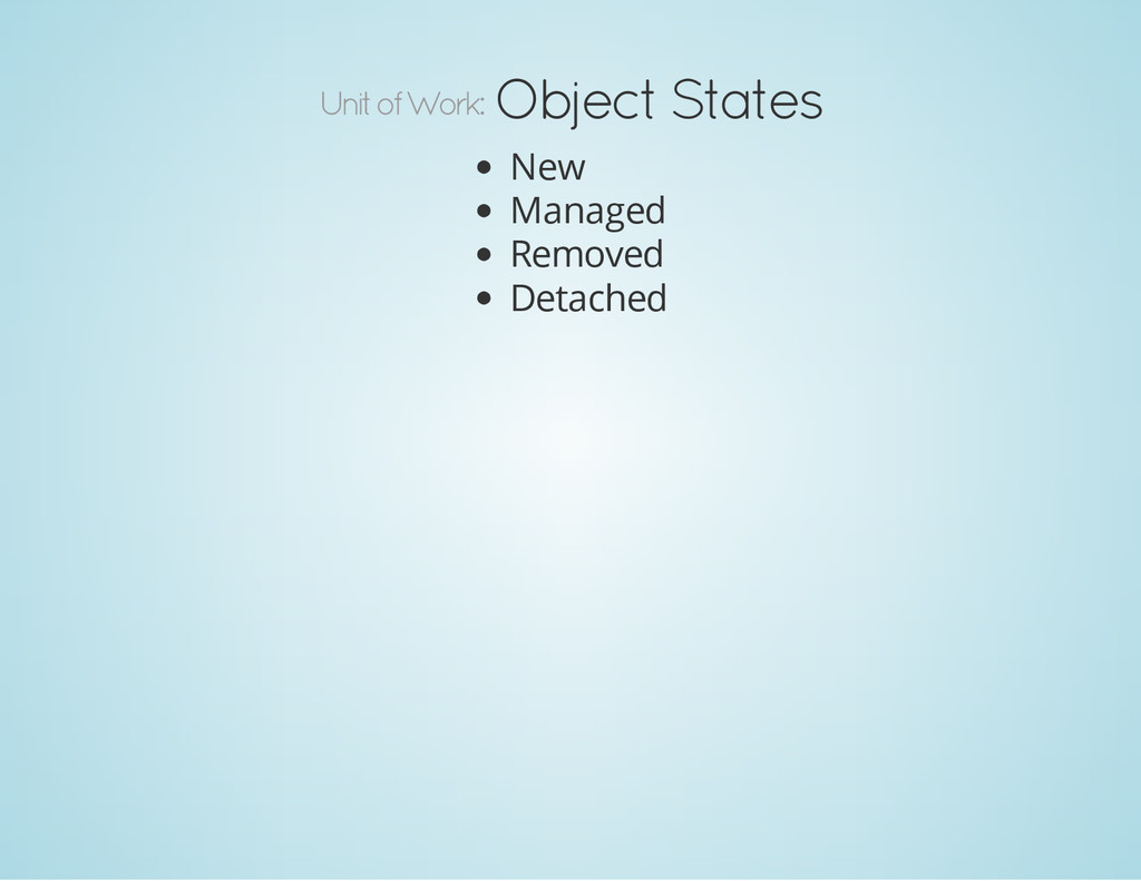 Unit of Work: Object States New Managed Removed...