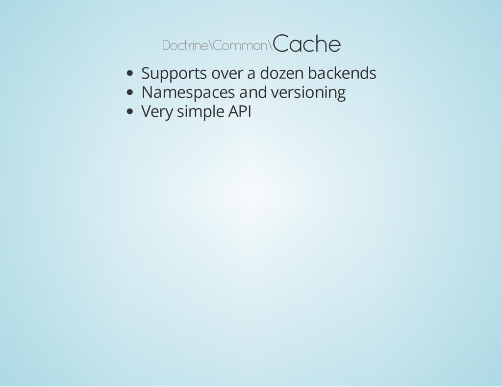 Doctrine\Common\ Cache Supports over a dozen ba...