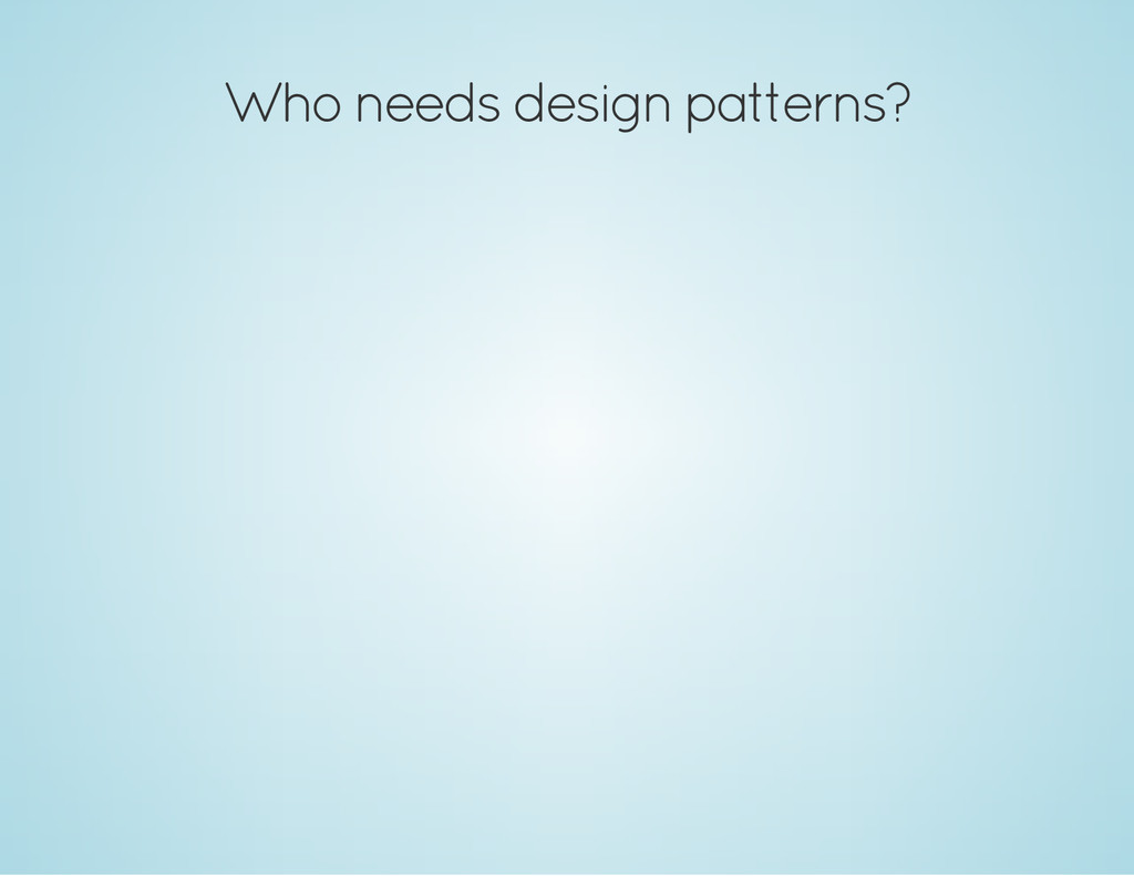 Who needs design patterns?