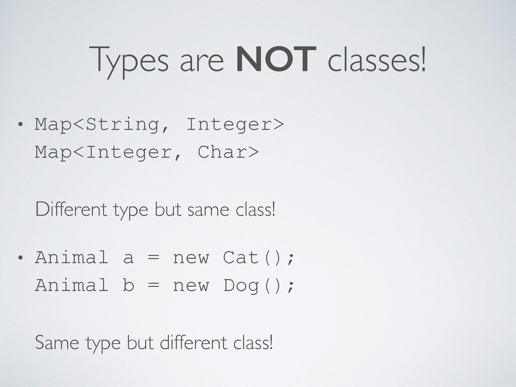 Types are NOT classes! • Map<String, Integer> 