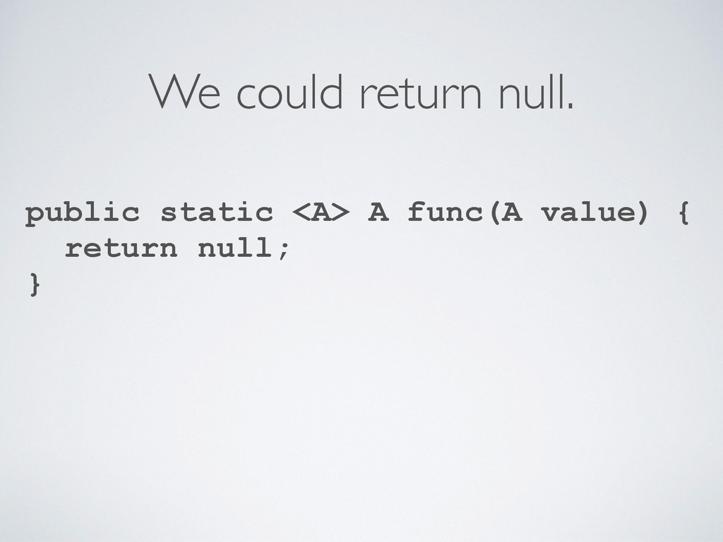 We could return null. public static <A> A func(...