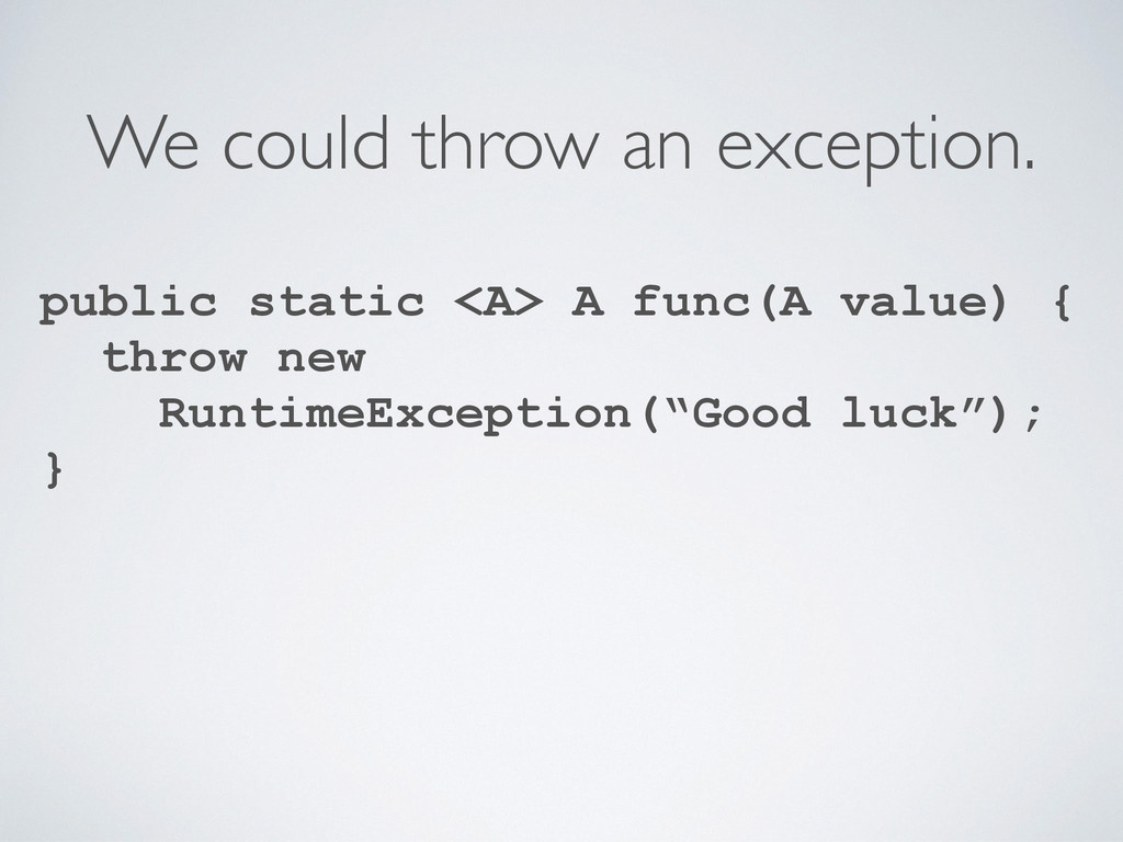 We could throw an exception. public static <A> ...