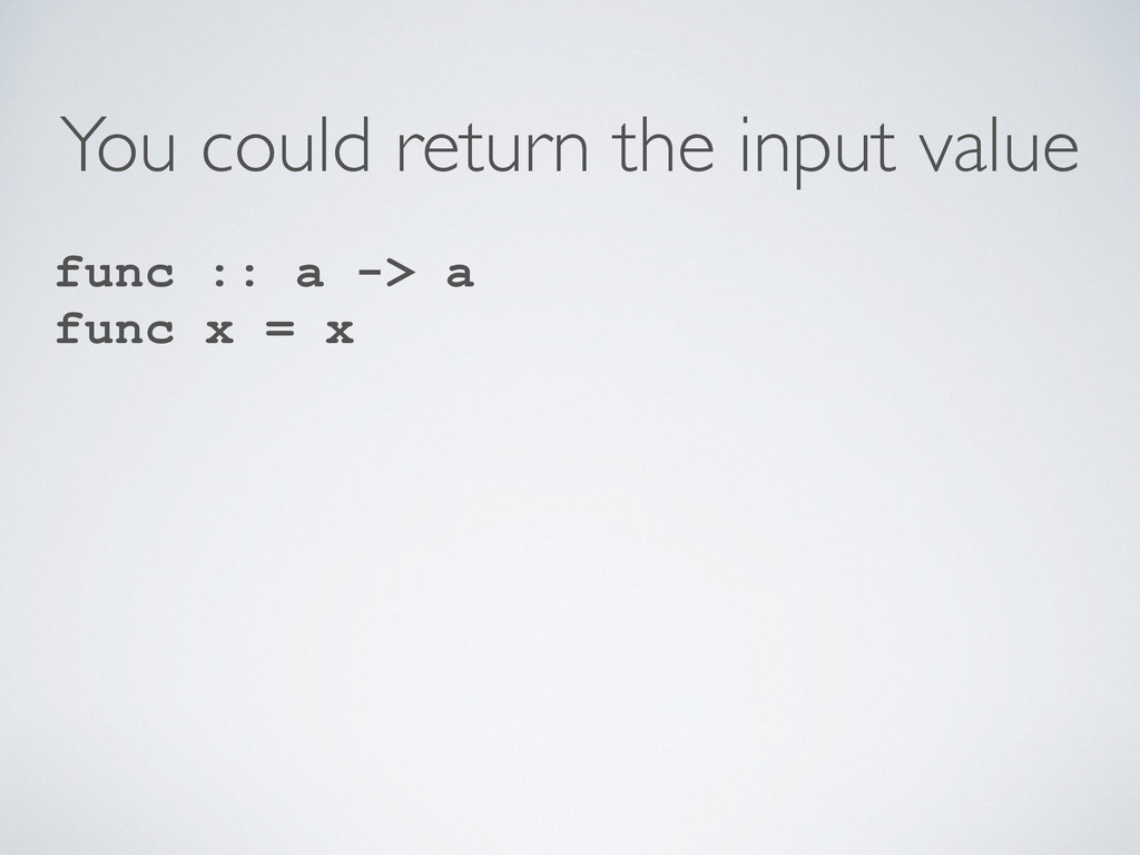 You could return the input value func :: a -> a...