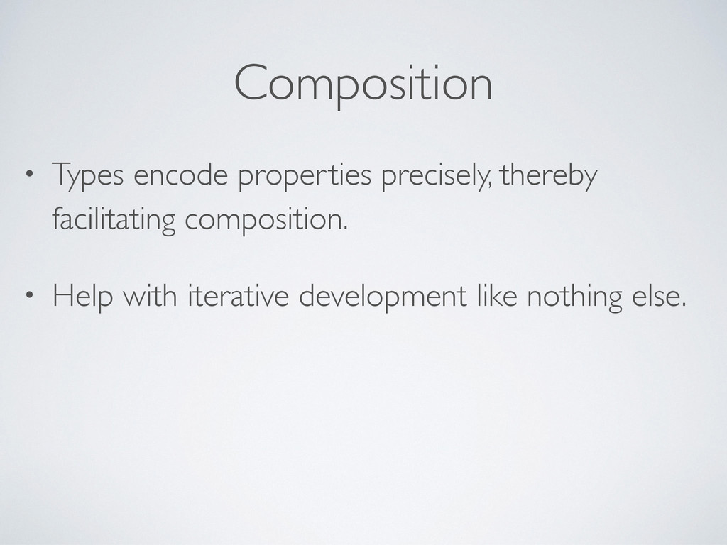 Composition • Types encode properties precisely...