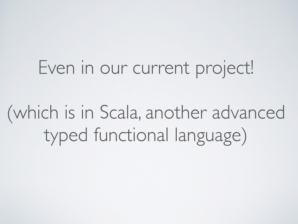 Even in our current project! (which is in Scala...