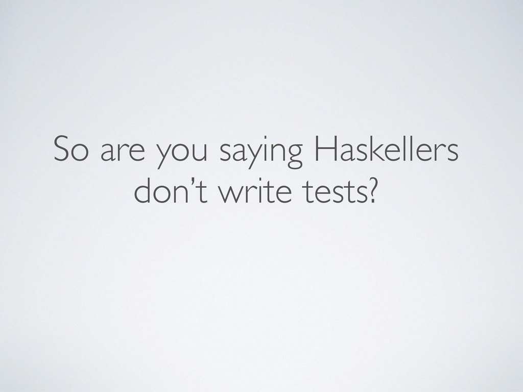 So are you saying Haskellers don't write tests?