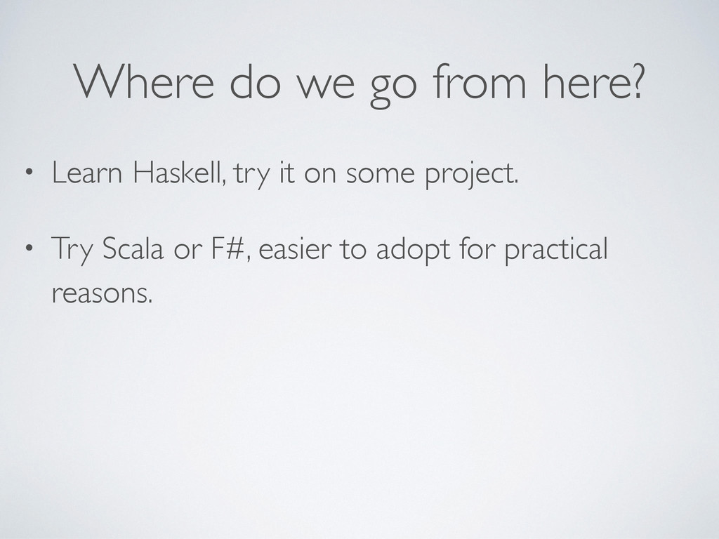 Where do we go from here? • Learn Haskell, try ...