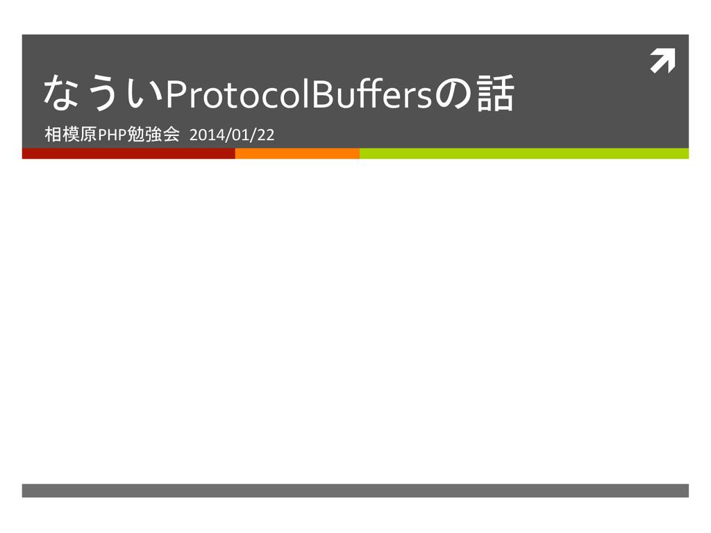 ì  なういProtocolBuffersの話  相模原PHP勉強会 2014/...