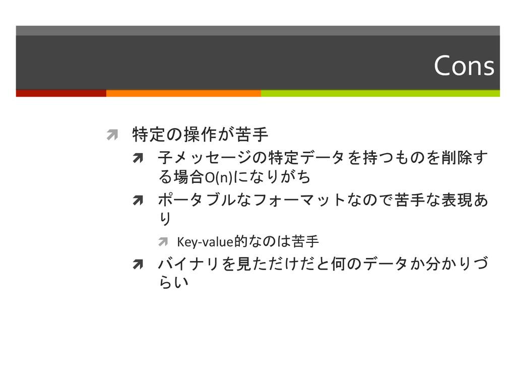 Cons  ì 特定の操作が苦手  ì 子メッセージの特定データを持つものを...