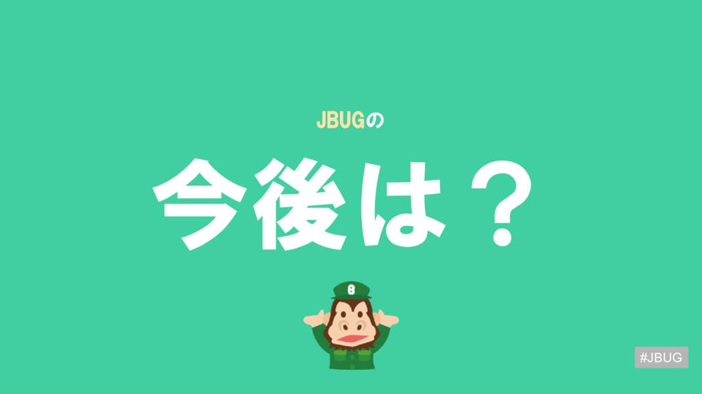 今後は? JBUGの #JBUG