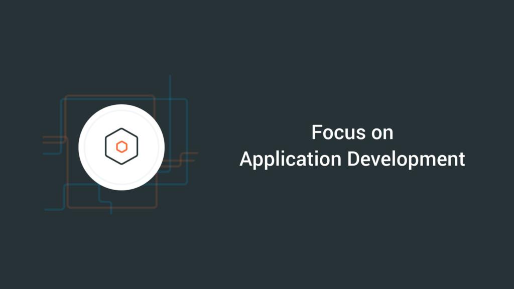 Focus on Application Development